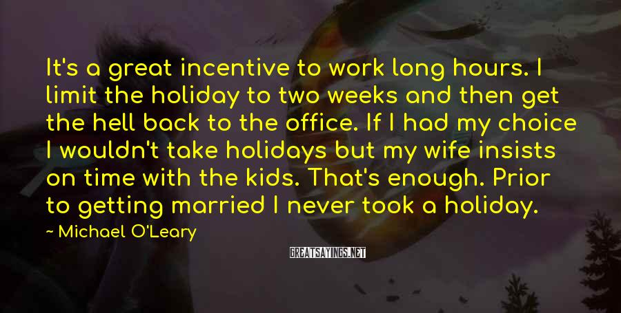 Michael O'Leary Sayings: It's a great incentive to work long hours. I limit the holiday to two weeks