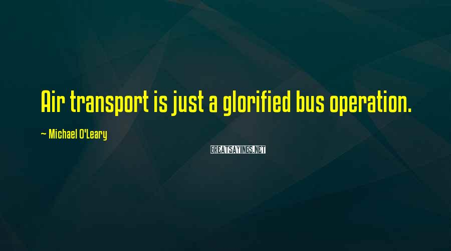 Michael O'Leary Sayings: Air transport is just a glorified bus operation.