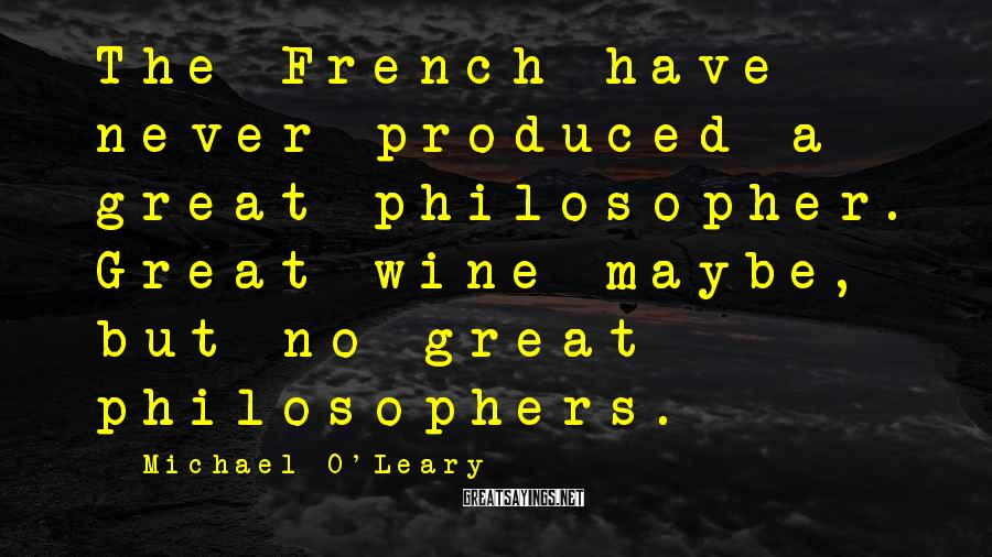 Michael O'Leary Sayings: The French have never produced a great philosopher. Great wine maybe, but no great philosophers.