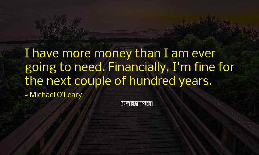 Michael O'Leary Sayings: I have more money than I am ever going to need. Financially, I'm fine for
