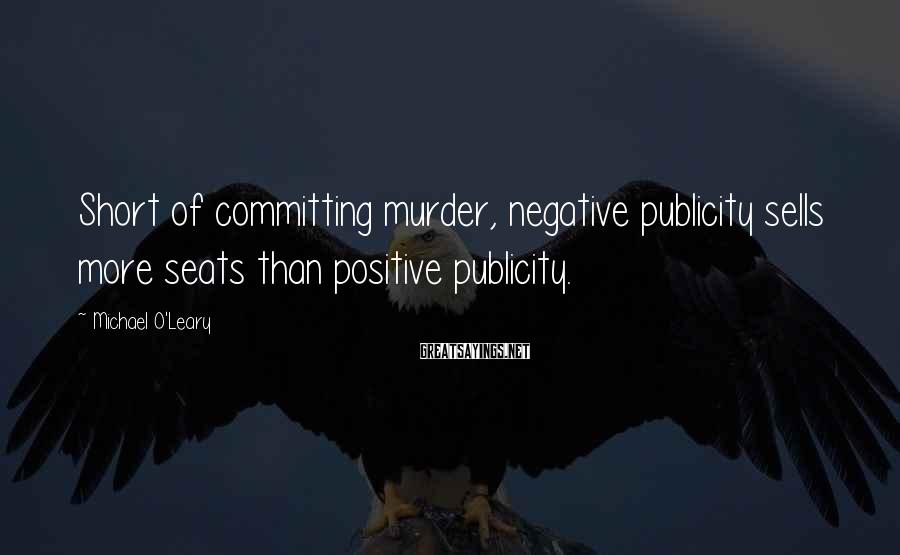 Michael O'Leary Sayings: Short of committing murder, negative publicity sells more seats than positive publicity.