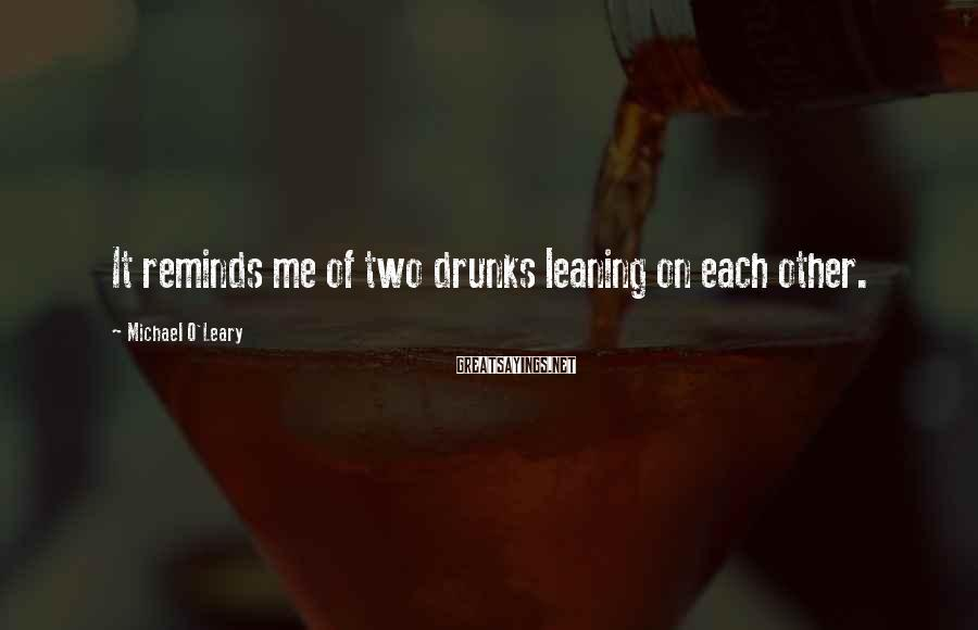 Michael O'Leary Sayings: It reminds me of two drunks leaning on each other.