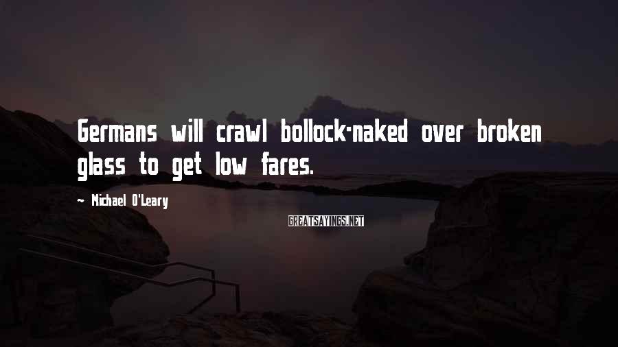 Michael O'Leary Sayings: Germans will crawl bollock-naked over broken glass to get low fares.
