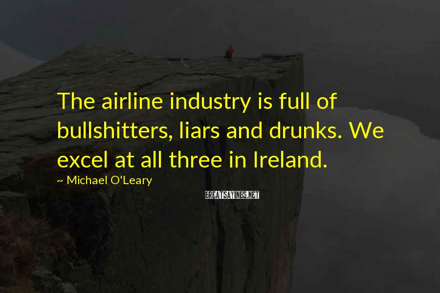 Michael O'Leary Sayings: The airline industry is full of bullshitters, liars and drunks. We excel at all three