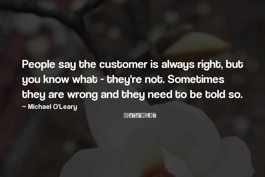 Michael O'Leary Sayings: People say the customer is always right, but you know what - they're not. Sometimes