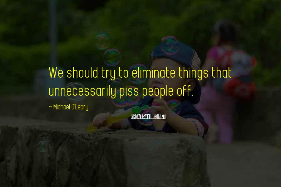 Michael O'Leary Sayings: We should try to eliminate things that unnecessarily piss people off.