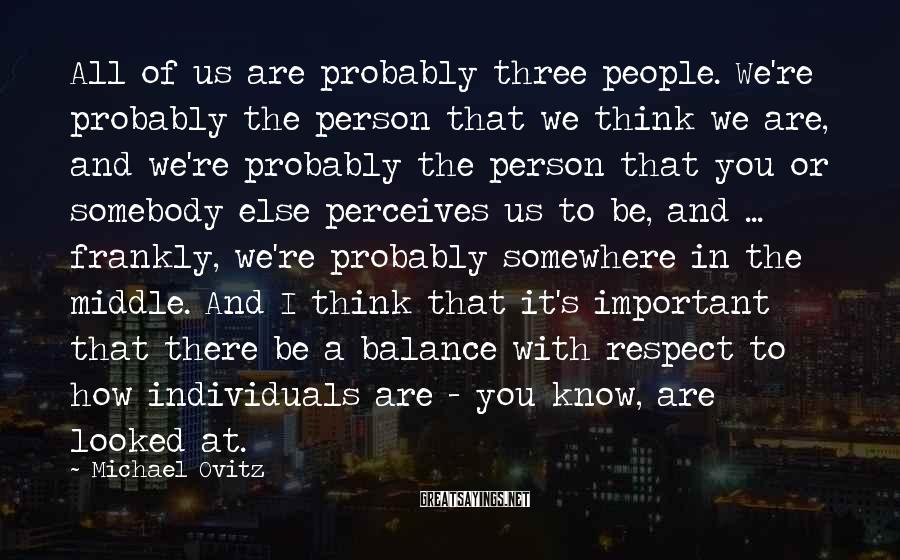 Michael Ovitz Sayings: All of us are probably three people. We're probably the person that we think we