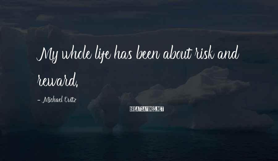 Michael Ovitz Sayings: My whole life has been about risk and reward.