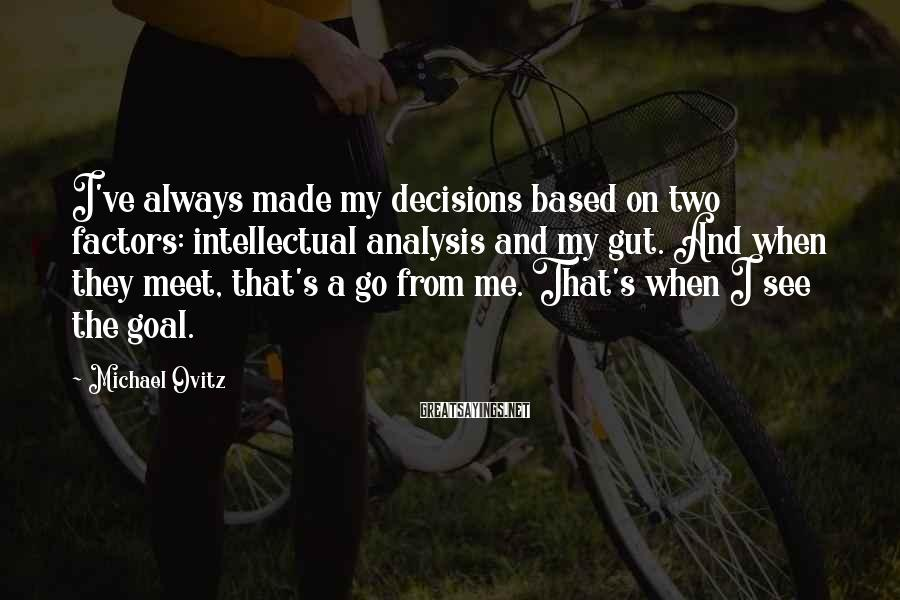 Michael Ovitz Sayings: I've always made my decisions based on two factors: intellectual analysis and my gut. And
