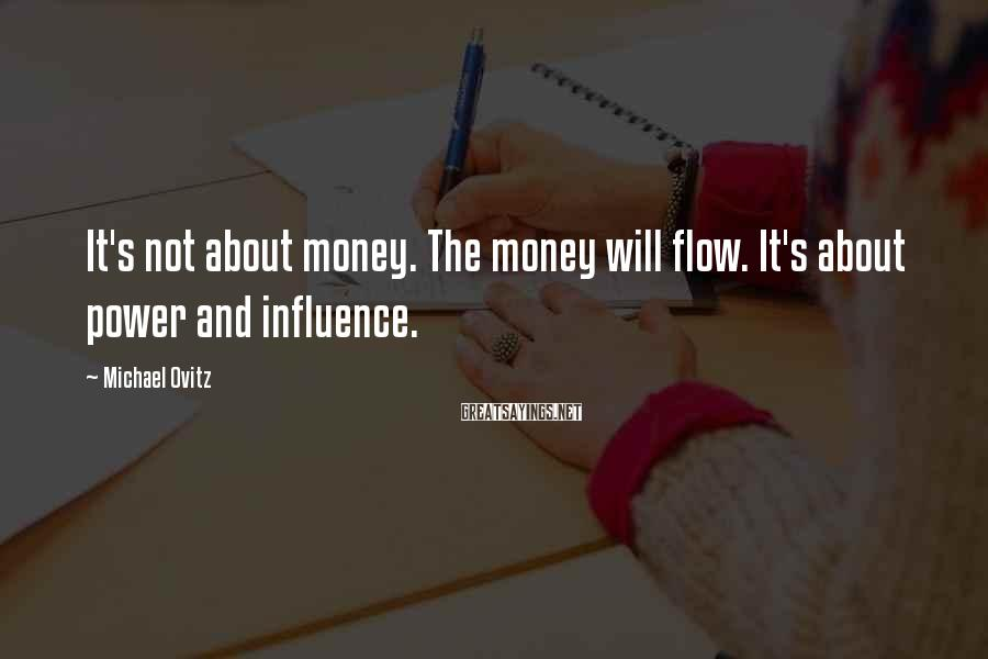 Michael Ovitz Sayings: It's not about money. The money will flow. It's about power and influence.