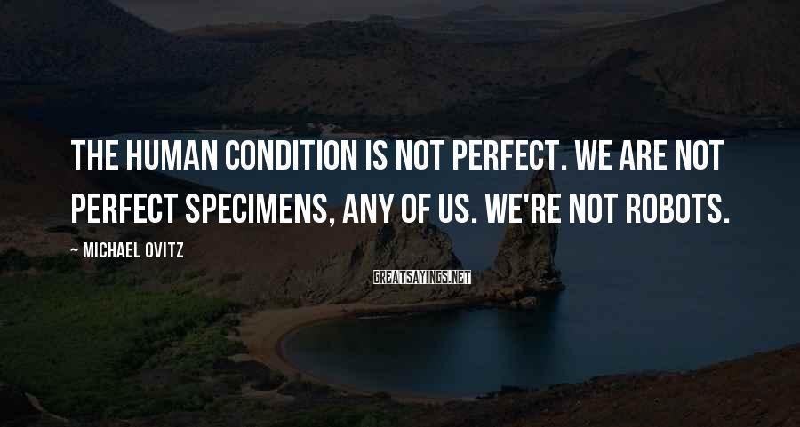 Michael Ovitz Sayings: The human condition is not perfect. We are not perfect specimens, any of us. We're
