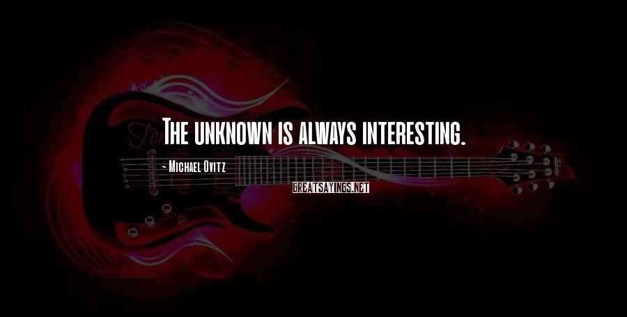 Michael Ovitz Sayings: The unknown is always interesting.
