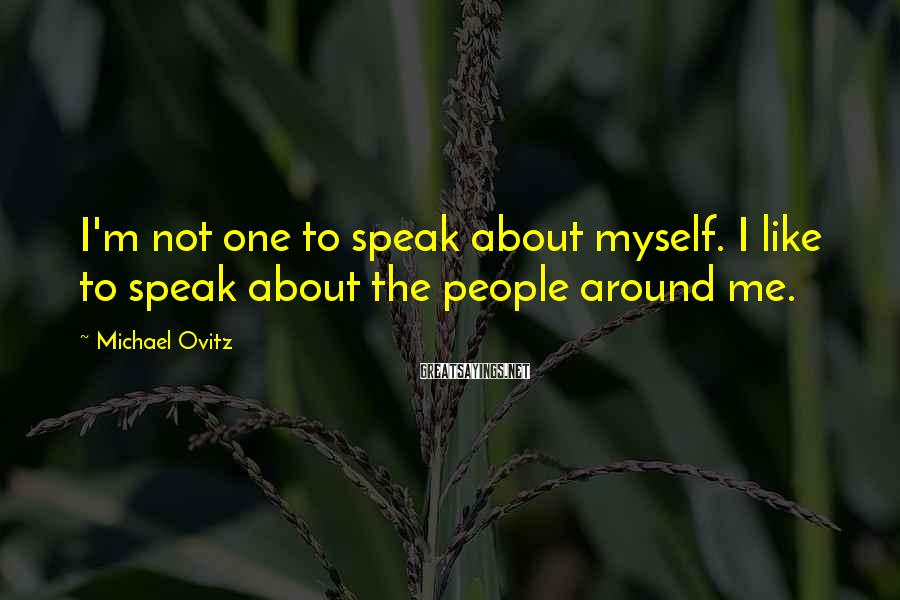 Michael Ovitz Sayings: I'm not one to speak about myself. I like to speak about the people around