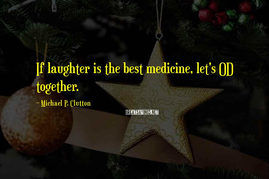 Michael P. Clutton Sayings: If laughter is the best medicine, let's OD together.