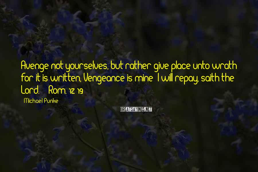 Michael Punke Sayings: Avenge not yourselves, but rather give place unto wrath: for it is written, Vengeance is