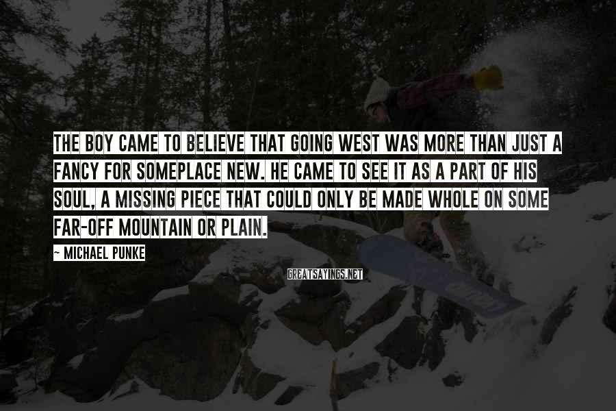 Michael Punke Sayings: The boy came to believe that going west was more than just a fancy for