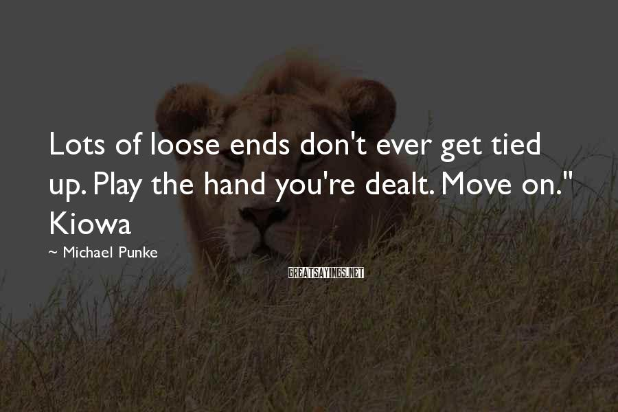 Michael Punke Sayings: Lots of loose ends don't ever get tied up. Play the hand you're dealt. Move