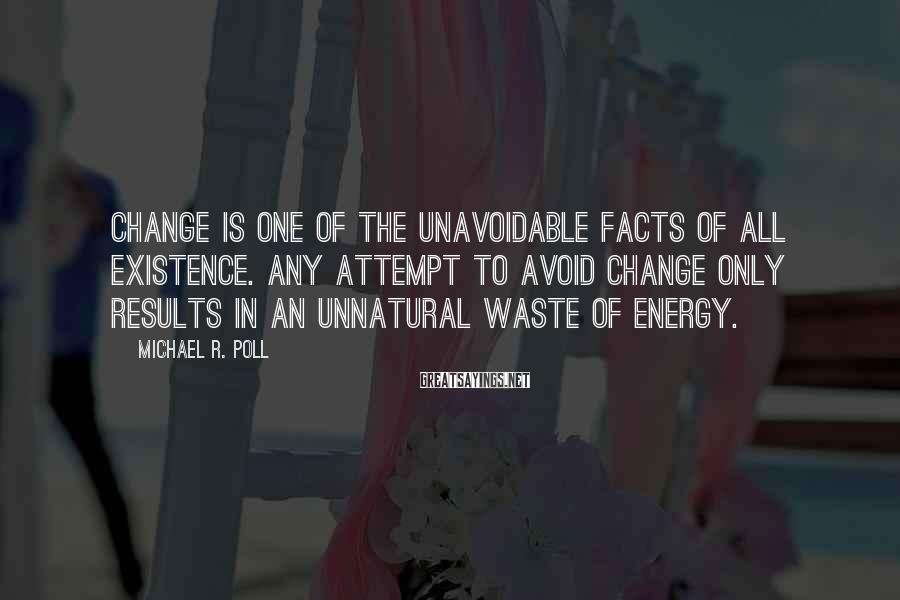 Michael R. Poll Sayings: Change is one of the unavoidable facts of all existence. Any attempt to avoid change