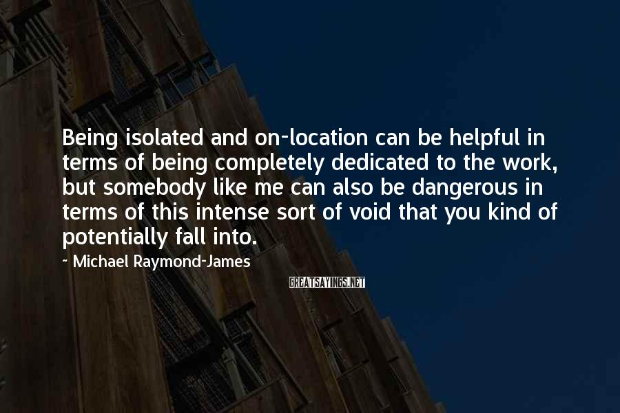 Michael Raymond-James Sayings: Being isolated and on-location can be helpful in terms of being completely dedicated to the