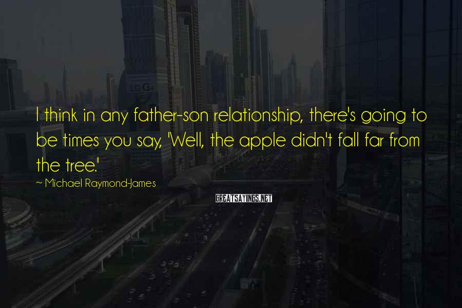 Michael Raymond-James Sayings: I think in any father-son relationship, there's going to be times you say, 'Well, the