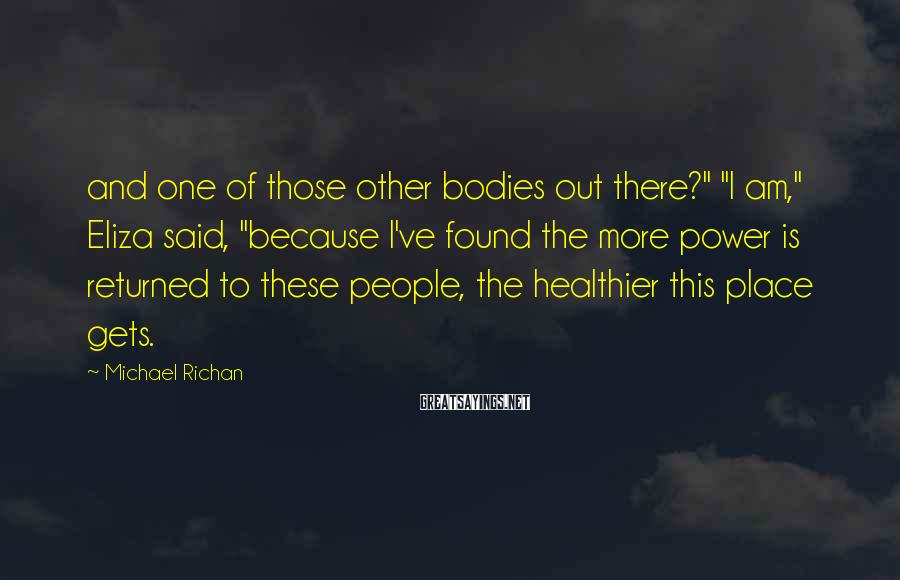 """Michael Richan Sayings: and one of those other bodies out there?"""" """"I am,"""" Eliza said, """"because I've found"""