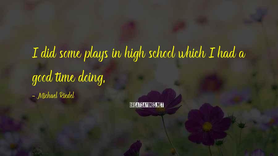 Michael Riedel Sayings: I did some plays in high school which I had a good time doing.