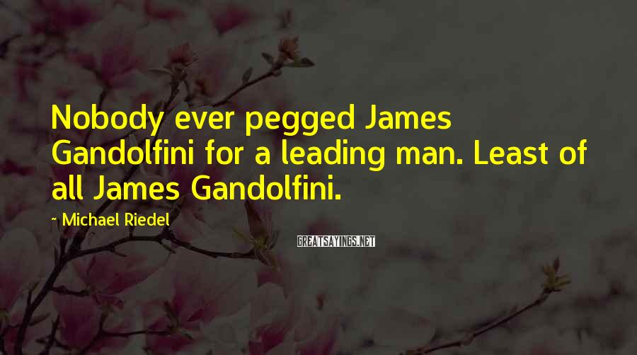 Michael Riedel Sayings: Nobody ever pegged James Gandolfini for a leading man. Least of all James Gandolfini.
