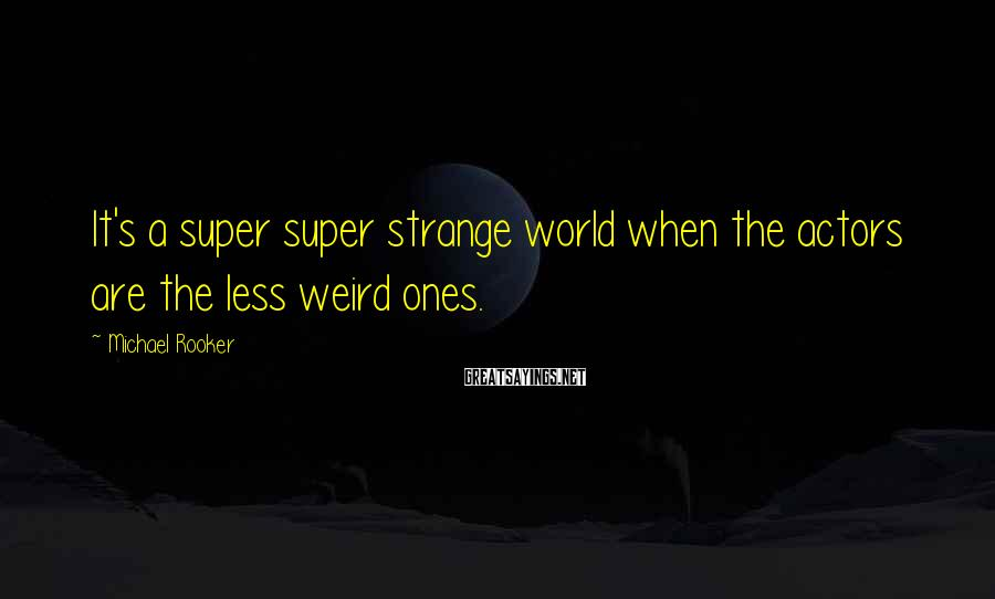 Michael Rooker Sayings: It's a super super strange world when the actors are the less weird ones.