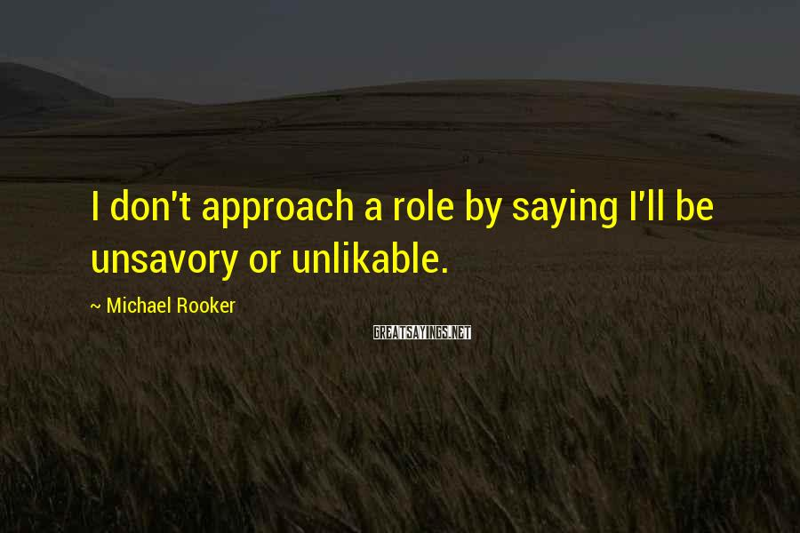 Michael Rooker Sayings: I don't approach a role by saying I'll be unsavory or unlikable.