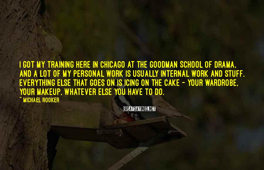 Michael Rooker Sayings: I got my training here in Chicago at the Goodman School Of Drama, and a