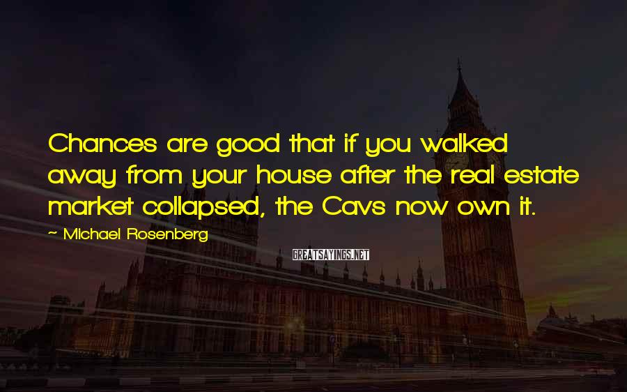 Michael Rosenberg Sayings: Chances are good that if you walked away from your house after the real estate