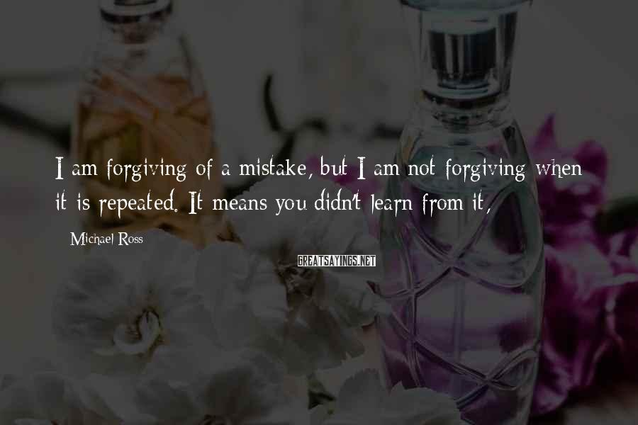 Michael Ross Sayings: I am forgiving of a mistake, but I am not forgiving when it is repeated.
