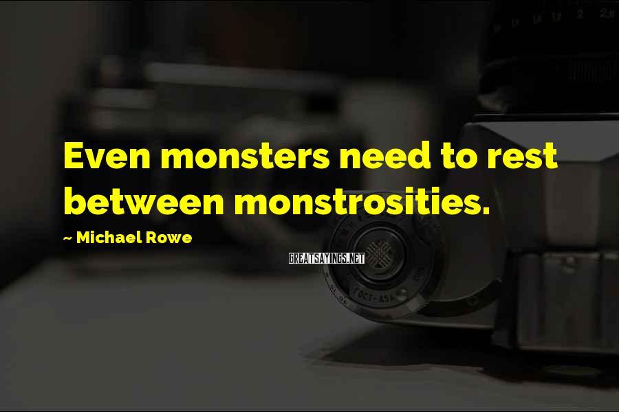 Michael Rowe Sayings: Even monsters need to rest between monstrosities.