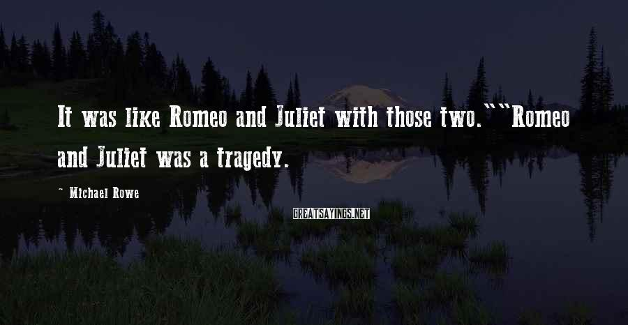 """Michael Rowe Sayings: It was like Romeo and Juliet with those two.""""""""Romeo and Juliet was a tragedy."""