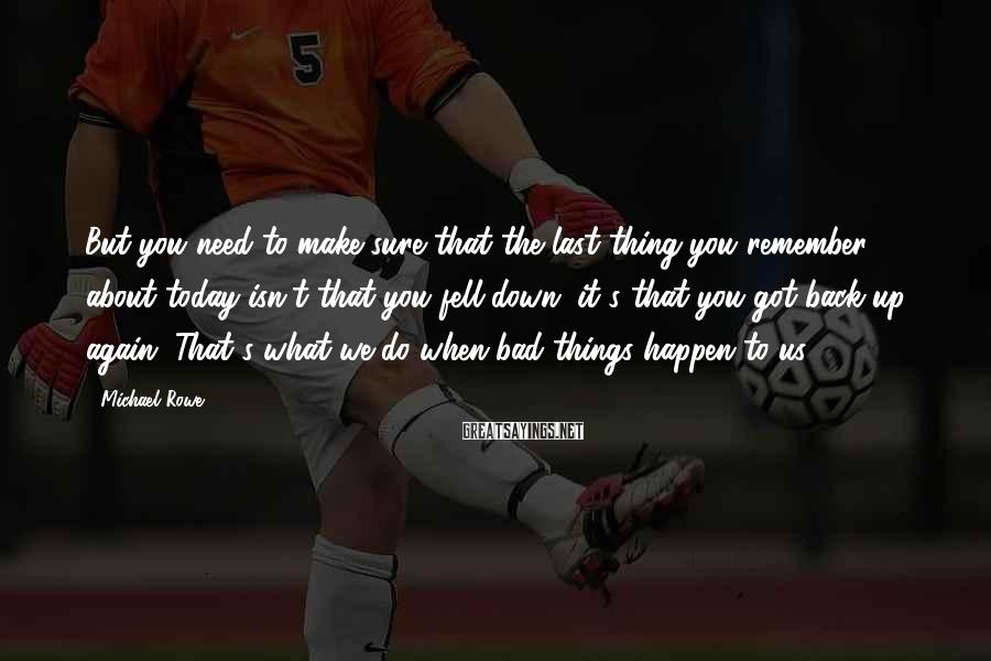 Michael Rowe Sayings: But you need to make sure that the last thing you remember about today isn't