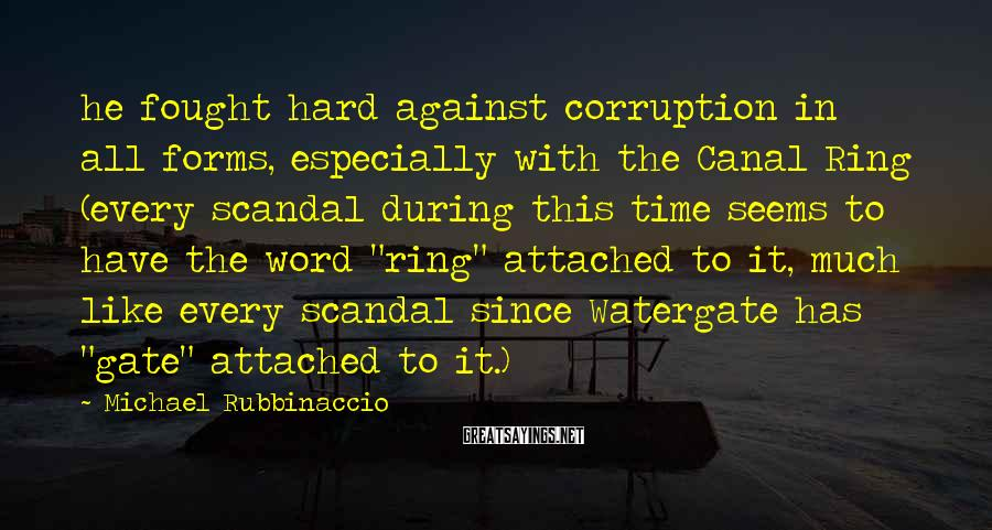 Michael Rubbinaccio Sayings: he fought hard against corruption in all forms, especially with the Canal Ring (every scandal