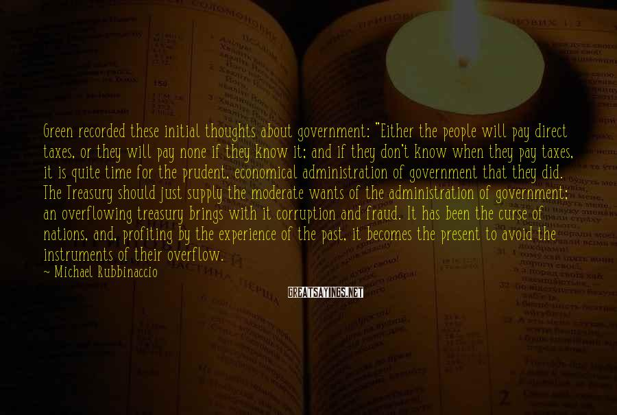 """Michael Rubbinaccio Sayings: Green recorded these initial thoughts about government: """"Either the people will pay direct taxes, or"""