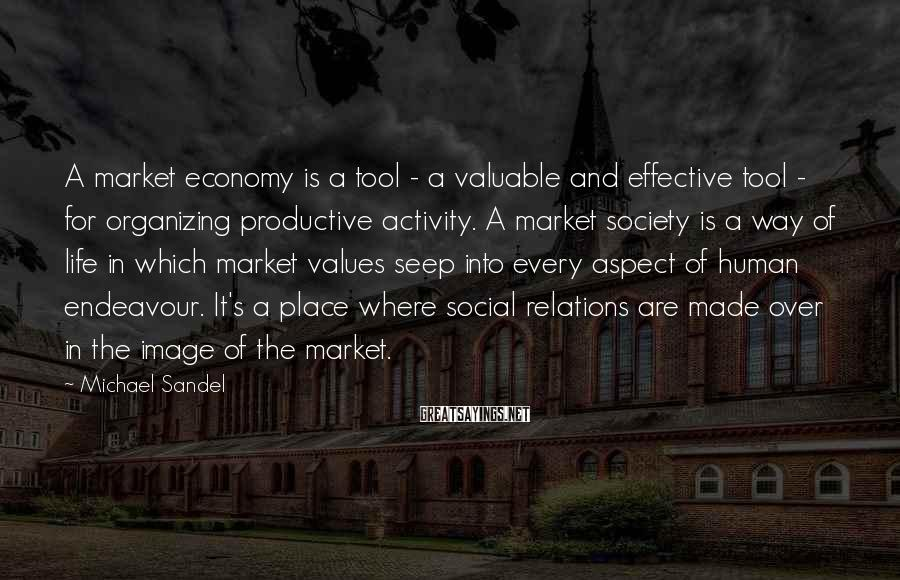 Michael Sandel Sayings: A market economy is a tool - a valuable and effective tool - for organizing