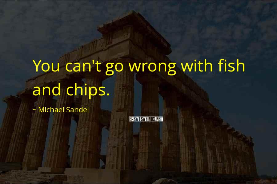 Michael Sandel Sayings: You can't go wrong with fish and chips.