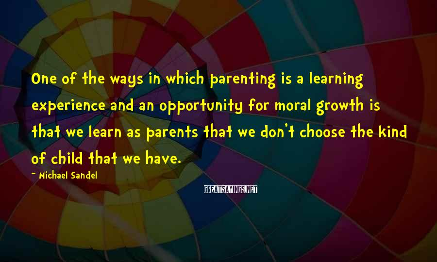 Michael Sandel Sayings: One of the ways in which parenting is a learning experience and an opportunity for
