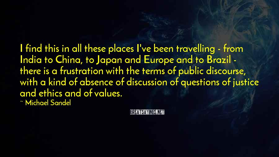 Michael Sandel Sayings: I find this in all these places I've been travelling - from India to China,