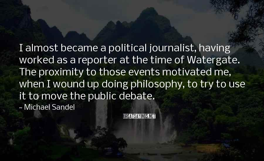 Michael Sandel Sayings: I almost became a political journalist, having worked as a reporter at the time of