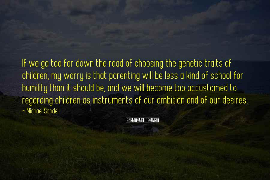 Michael Sandel Sayings: If we go too far down the road of choosing the genetic traits of children,