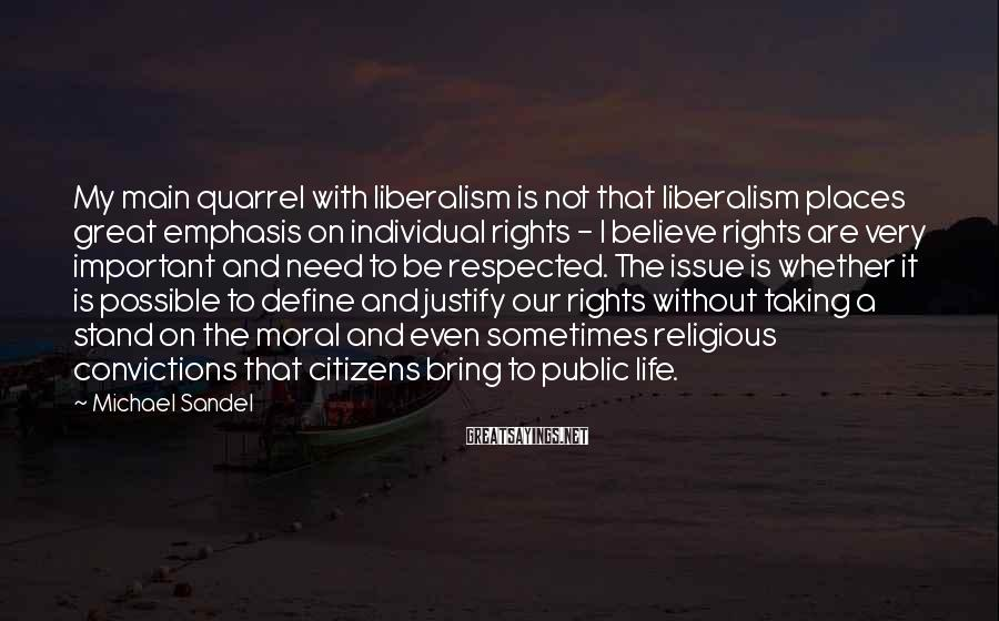 Michael Sandel Sayings: My main quarrel with liberalism is not that liberalism places great emphasis on individual rights