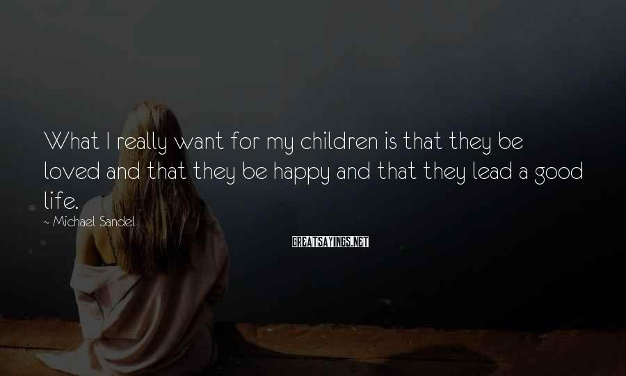 Michael Sandel Sayings: What I really want for my children is that they be loved and that they