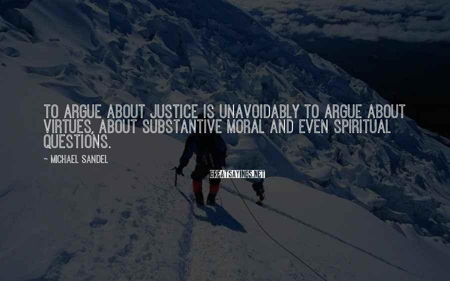 Michael Sandel Sayings: To argue about justice is unavoidably to argue about virtues, about substantive moral and even