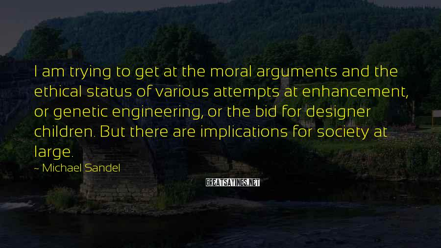 Michael Sandel Sayings: I am trying to get at the moral arguments and the ethical status of various