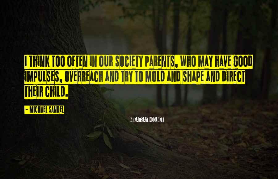 Michael Sandel Sayings: I think too often in our society parents, who may have good impulses, overreach and