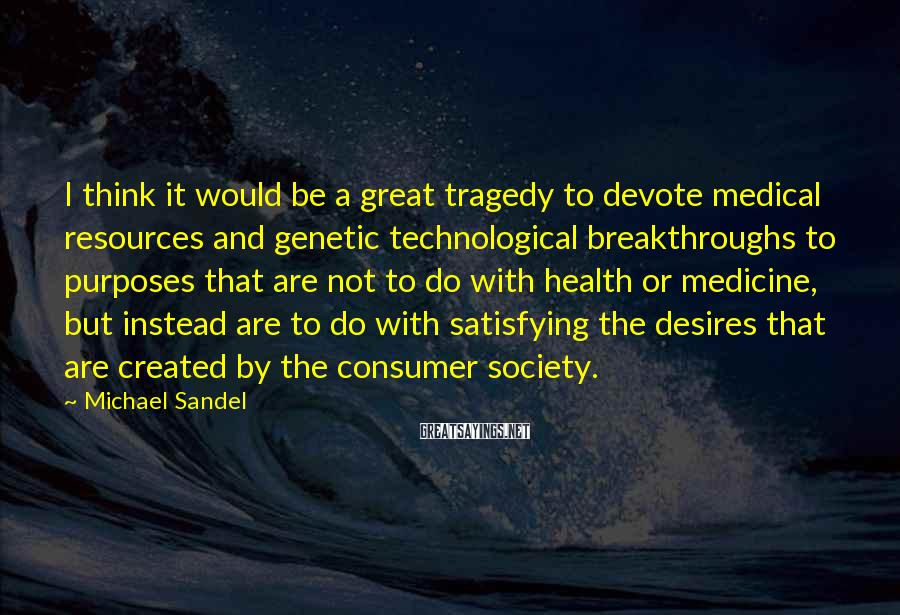 Michael Sandel Sayings: I think it would be a great tragedy to devote medical resources and genetic technological