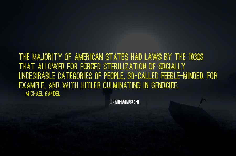 Michael Sandel Sayings: The majority of American states had laws by the 1930s that allowed for forced sterilization